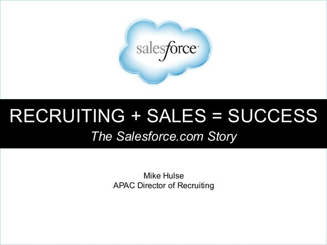 RECRUITING + SALES = SUCCESS The Salesforce.com Story Mike Hulse APAC Director of Recruiting