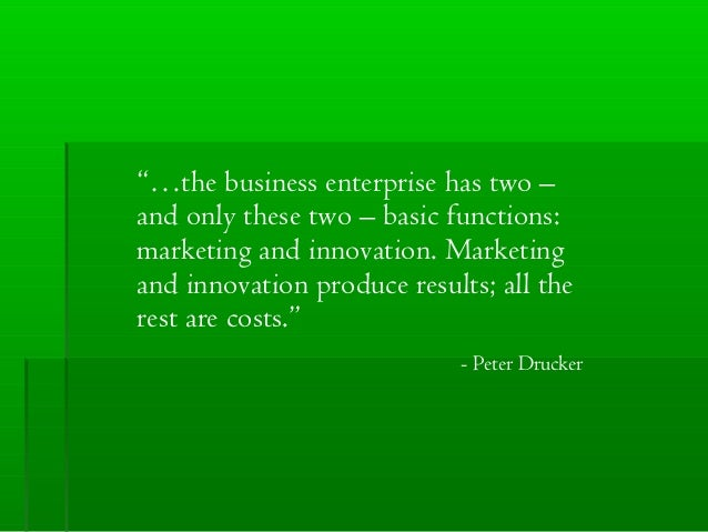 """…the business enterprise has two – and only these two – basic functions: marketing and innovation. Marketing and innovati..."