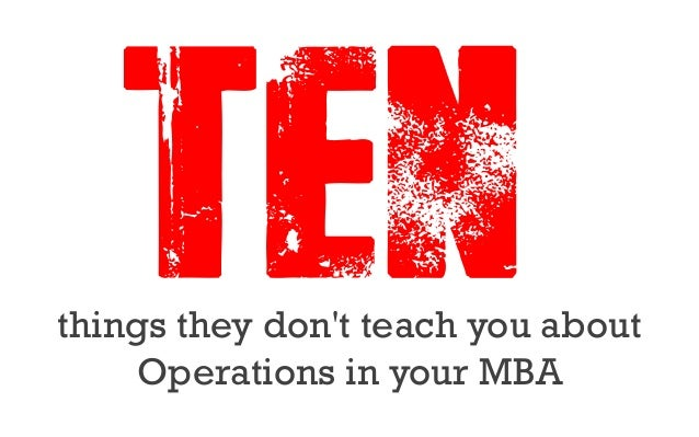 things theydon'tteach you about Operations in your MBA TEN0