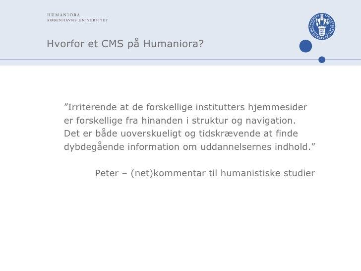 """Hvorfor et CMS på Humaniora? <ul><li>"""" Irriterende at de forskellige institutters hjemmesider </li></ul><ul><li>er forskel..."""