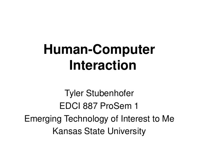 Human-Computer Interaction Tyler Stubenhofer EDCI 887 ProSem 1 Emerging Technology of Interest to Me Kansas State Universi...