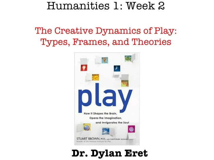 Humanities 1: Week 2 The  Creative Dynamics of Play: Types, Frames, and Theories Dr. Dylan Eret