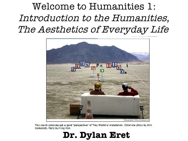 Welcome to Humanities 1: Introduction to the Humanities, The Aesthetics of Everyday Life  Dr. Dylan Eret