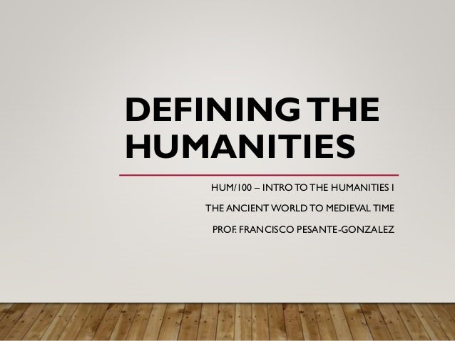 DEFININGTHE HUMANITIES HUM/100 – INTRO TO THE HUMANITIES I THE ANCIENT WORLD TO MEDIEVAL TIME PROF. FRANCISCO PESANTE-GONZ...