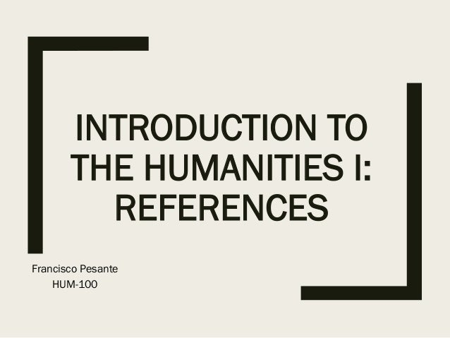 INTRODUCTION TO THE HUMANITIES I: REFERENCES Francisco Pesante HUM-100