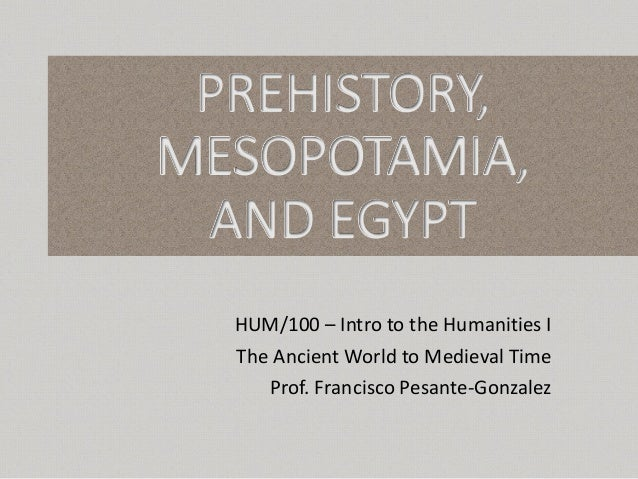 PREHISTORY, MESOPOTAMIA, AND EGYPT HUM/100 – Intro to the Humanities I The Ancient World to Medieval Time Prof. Francisco ...