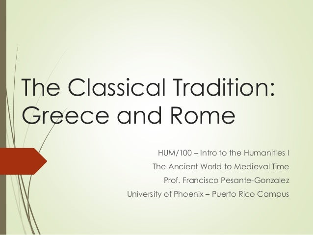 The Classical Tradition: Greece and Rome HUM/100 – Intro to the Humanities I The Ancient World to Medieval Time Prof. Fran...