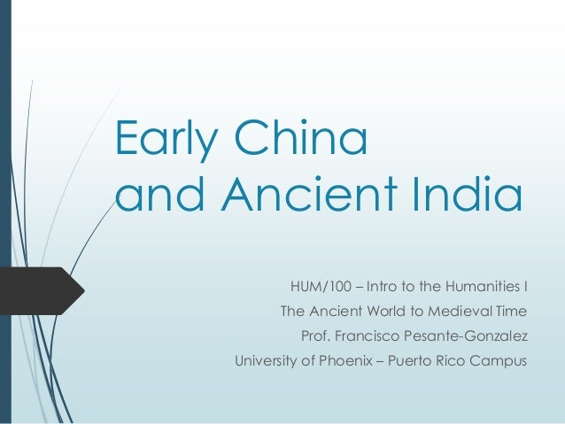 Early China and Ancient India HUM/100 – Intro to the Humanities I The Ancient World to Medieval Time Prof. Francisco Pesan...