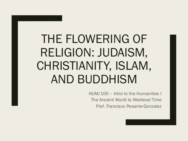 THE FLOWERING OF RELIGION: JUDAISM, CHRISTIANITY, ISLAM, AND BUDDHISM HUM/100 – Intro to the Humanities I The Ancient Worl...