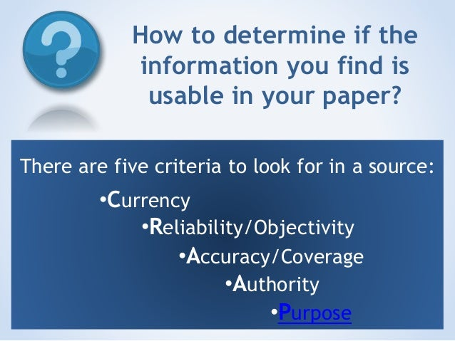 How to determine if the information you find is usable in your paper? There are five criteria to look for in a source:  •C...