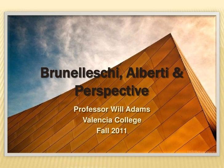 Brunelleschi, Alberti &     Perspective     Professor Will Adams       Valencia College           Fall 2011