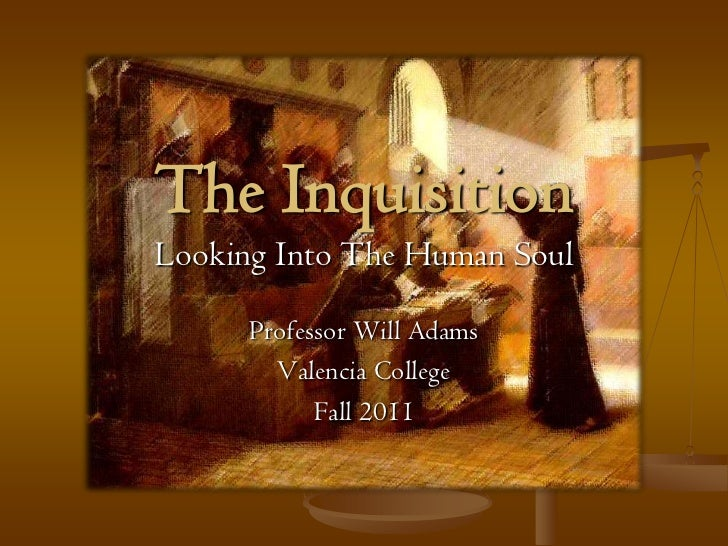 The InquisitionLooking Into The Human Soul      Professor Will Adams        Valencia College            Fall 2011