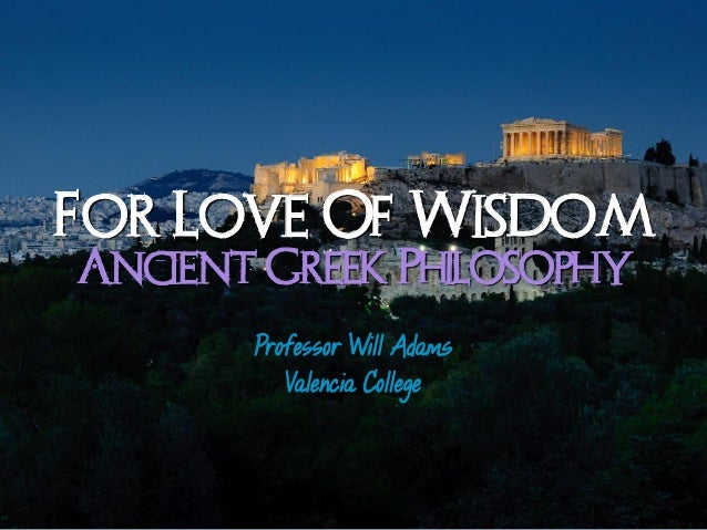 For Love Of WisdomAncient Greek Philosophy       Professor Will Adams          Valencia College