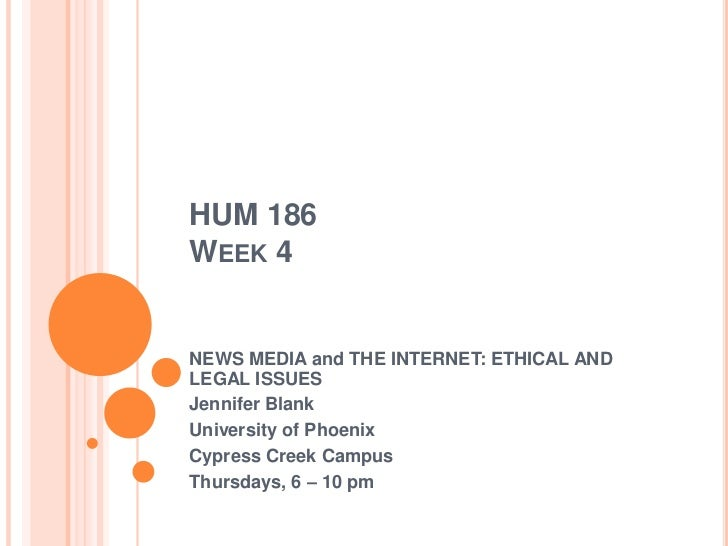 HUM 186 Week 4<br />NEWS MEDIA and THE INTERNET: ETHICAL AND LEGAL ISSUES<br />Jennifer Blank<br />University of Phoenix<b...