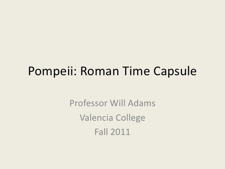 Pompeii: Roman Time Capsule      Professor Will Adams        Valencia College            Fall 2011