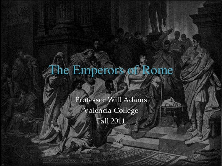 The Emperors of Rome    Professor Will Adams      Valencia College          Fall 2011