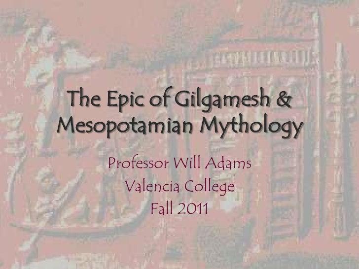 The Epic of Gilgamesh &Mesopotamian Mythology    Professor Will Adams      Valencia College          Fall 2011