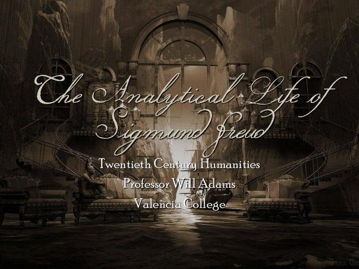 The Analytical Life of    Sigmund Freud    Twentieth Century Humanities        Professor Will Adams          Valencia Coll...