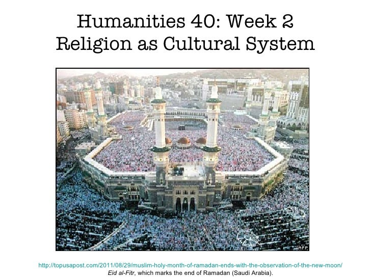 Humanities 40: Week 2 Religion as Cultural System http://topusapost.com/2011/08/29/muslim-holy-month-of-ramadan-ends-with-...