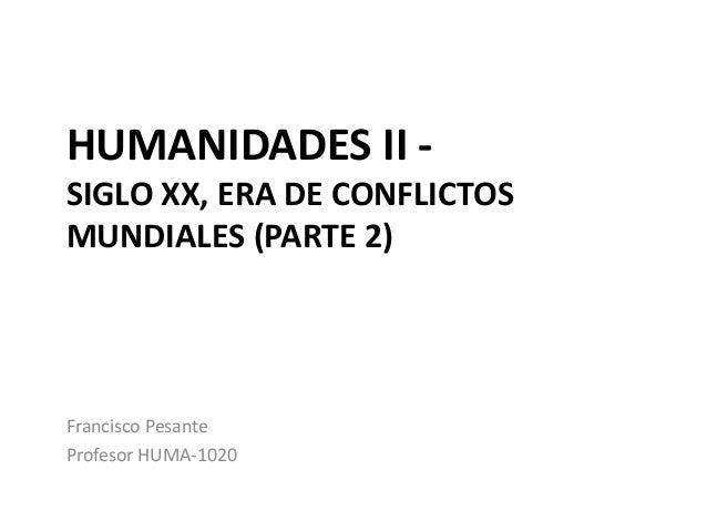 HUMANIDADES II - SIGLO XX, ERA DE CONFLICTOS MUNDIALES (PARTE 2) Francisco Pesante Profesor HUMA-1020