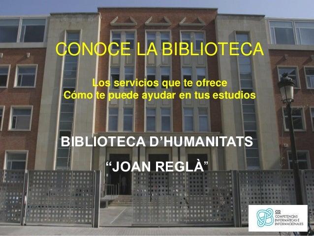 """CONOCE LA BIBLIOTECA Los servicios que te ofrece Cómo te puede ayudar en tus estudios  BIBLIOTECA D'HUMANITATS """"JOAN REGLÀ..."""
