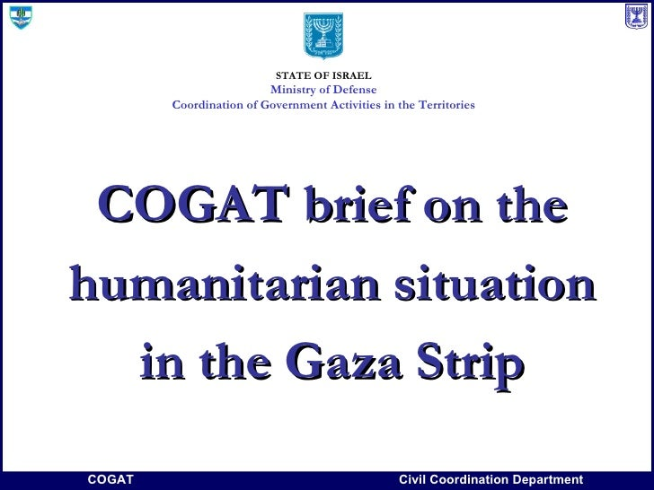 COGAT brief on the humanitarian situation in the Gaza Strip STATE OF ISRAEL Ministry of Defense Coordination of Government...