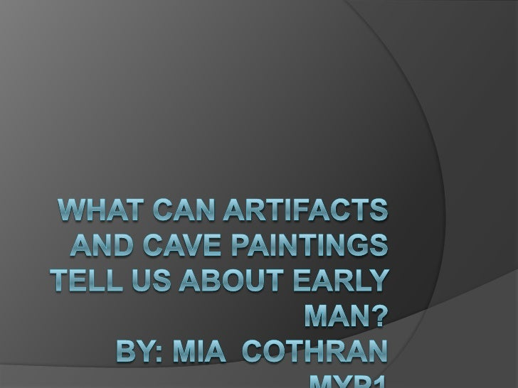 What can artifacts and cave paintings tell us about early man? By: mia  cothran myp1<br />