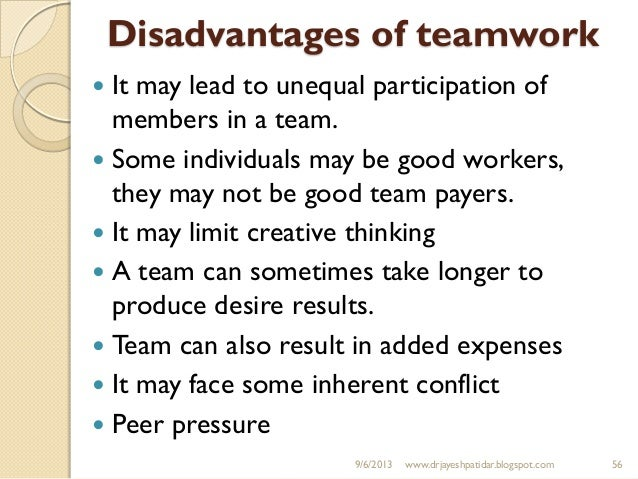 disadvantage of team work Probably, the biggest disadvantage is groupthink and tendency to turn to a hectic process if not managed well groupthink can occur when a group of people are striving to harmonise the decision making, which enables fallacies and conformed thinkin.