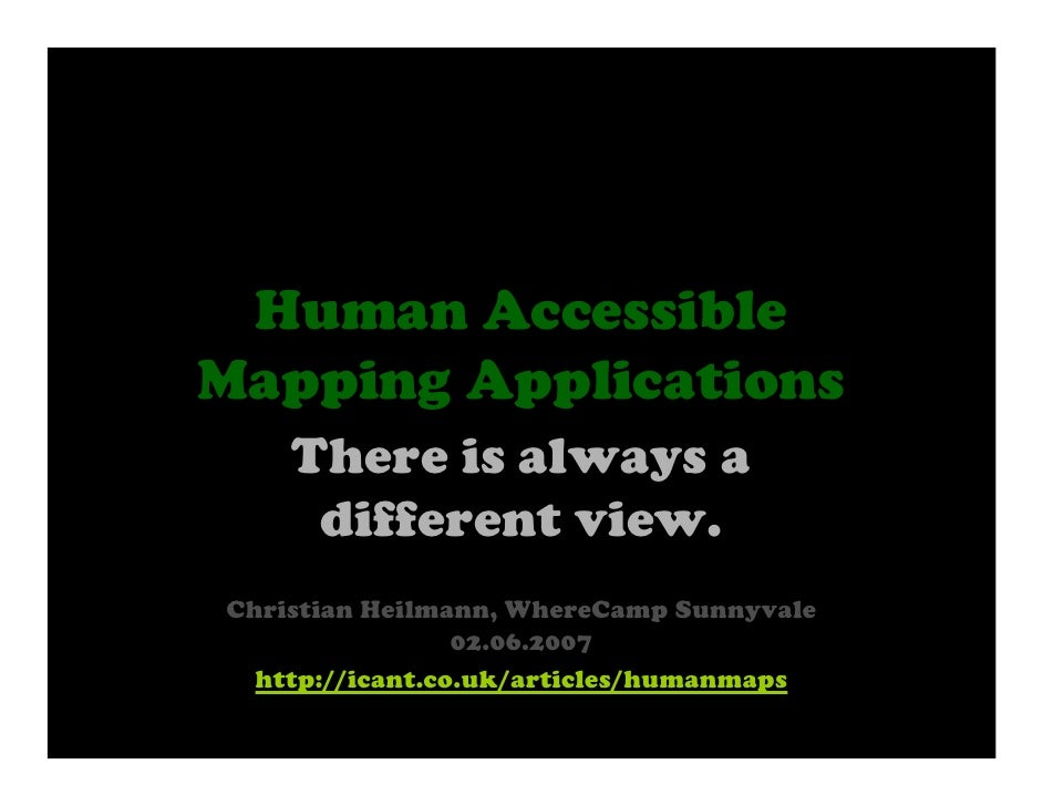 Human Accessible Mapping Applications     There is always a      different view. Christian Heilmann, WhereCamp Sunnyvale  ...
