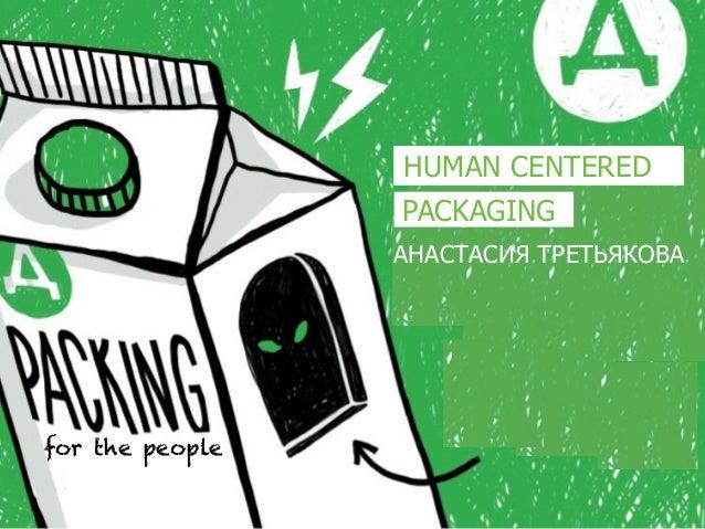 КАК БРЕНДPACKAGING HUMAN CENTERED ANASTASIA TRETIAKOVA for the people PACKAGING АНАСТАСИЯ ТРЕТЬЯКОВА HUMAN CENTERED