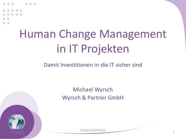 Human Change Management in IT Projekten Damit Investitionen in die IT sicher sind  Michael Wyrsch Wyrsch & Partner GmbH  1...