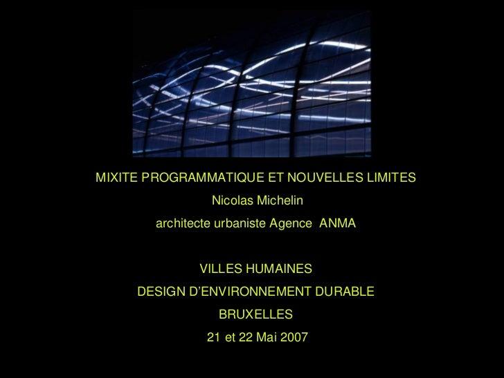 MIXITE PROGRAMMATIQUE ET NOUVELLES LIMITES                Nicolas Michelin        architecte urbaniste Agence ANMA        ...