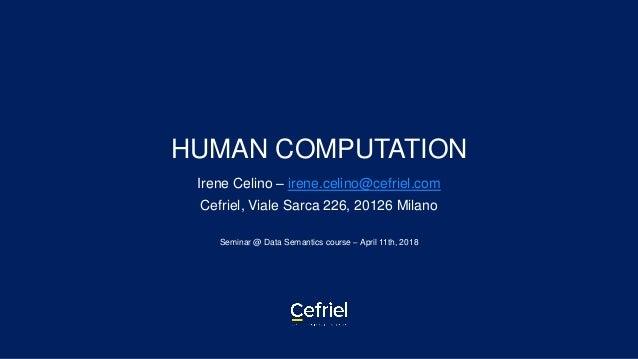 HUMAN COMPUTATION Irene Celino – irene.celino@cefriel.com Cefriel, Viale Sarca 226, 20126 Milano Seminar @ Data Semantics ...