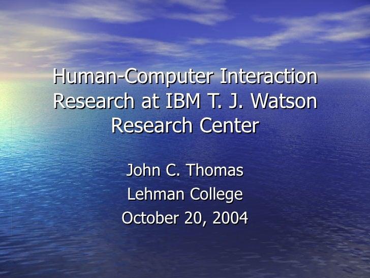 Human-Computer Interaction Research at IBM T. J. Watson Research Center John C. Thomas Lehman College October 20, 2004
