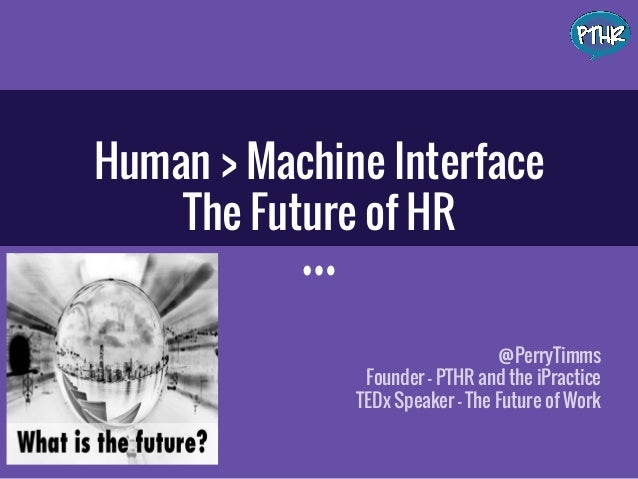 Human > Machine Interface The Future of HR @PerryTimms Founder - PTHR and the iPractice TEDx Speaker - The Future of Work