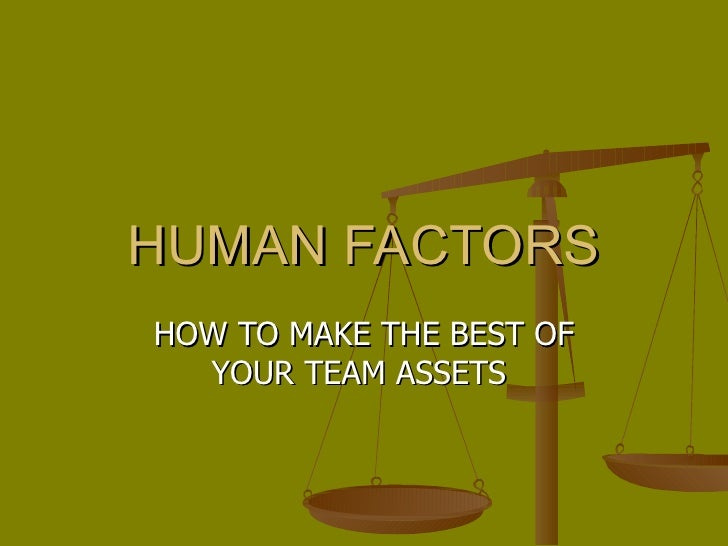 HUMAN FACTORS HOW TO MAKE THE BEST OF YOUR TEAM ASSETS