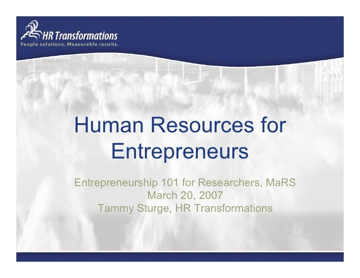 Human Resources for    Entrepreneurs Entrepreneurship 101 for Researchers, MaRS               March 20, 2007      Tammy St...