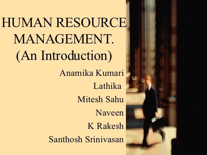 HUMAN RESOURCE MANAGEMENT. (An Introduction) Anamika Kumari Lathika  Mitesh Sahu Naveen K Rakesh Santhosh Srinivasan