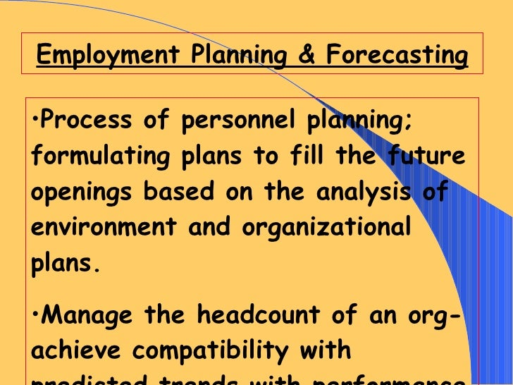 Employment Planning & Forecasting <ul><li>Process of personnel planning; formulating plans to fill the future openings bas...