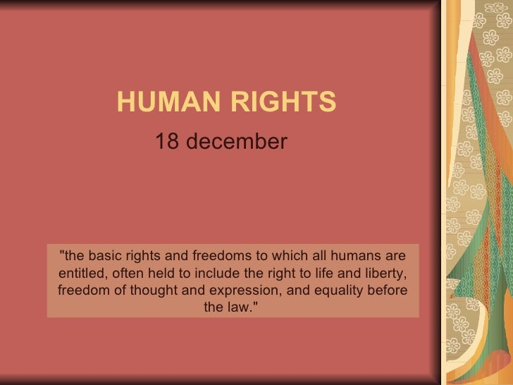 "HUMAN RIGHTS 18 december ""the basic rights and freedoms to which all humans are entitled, often held to include the r..."