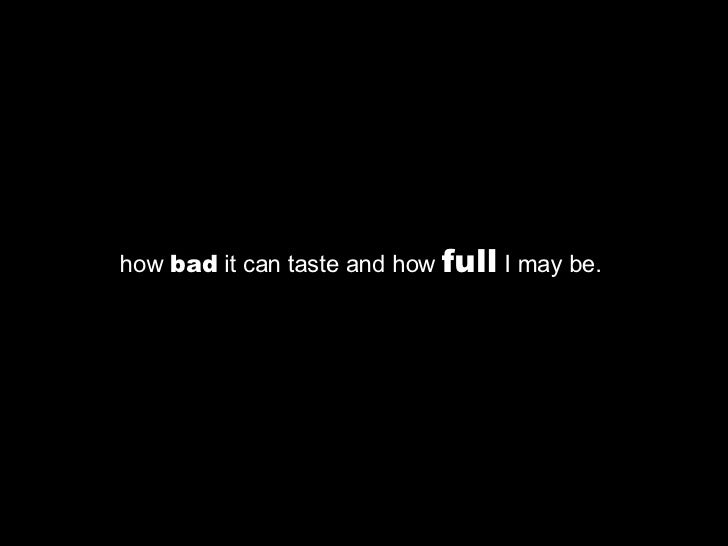 how  bad  it can taste and how  full  I may be.