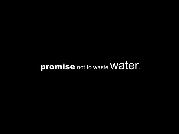 I  promise  not to waste  water .