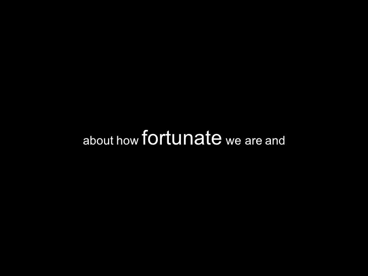 about how  fortunate  we are and