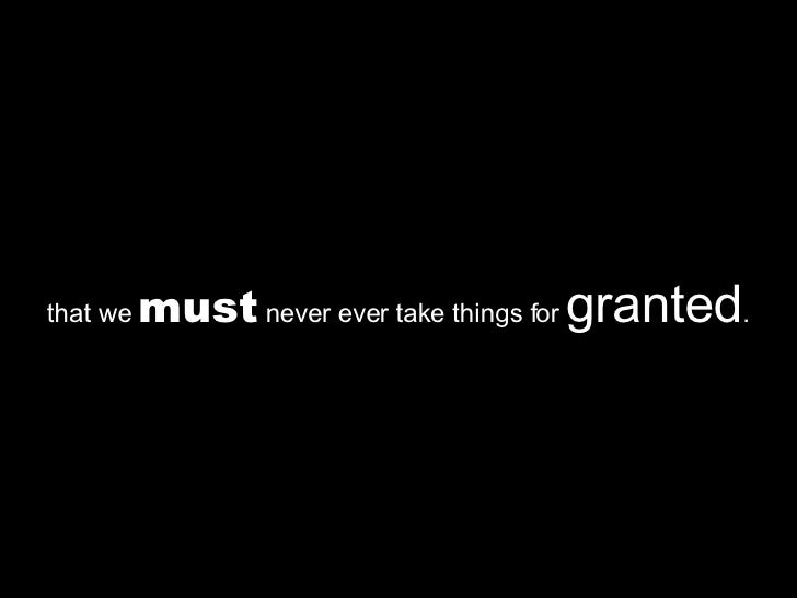 that we  must  never ever take things for  granted .
