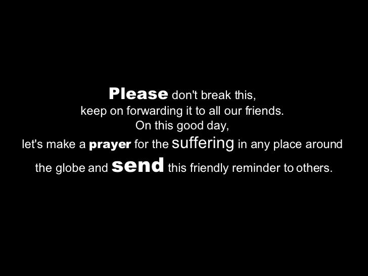 Please  don't break this,  keep on forwarding it to all our friends.  On this good day,  let's make a  prayer  for the  su...