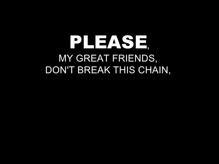 PLEASE , MY GREAT FRIENDS,  DON'T BREAK THIS CHAIN,