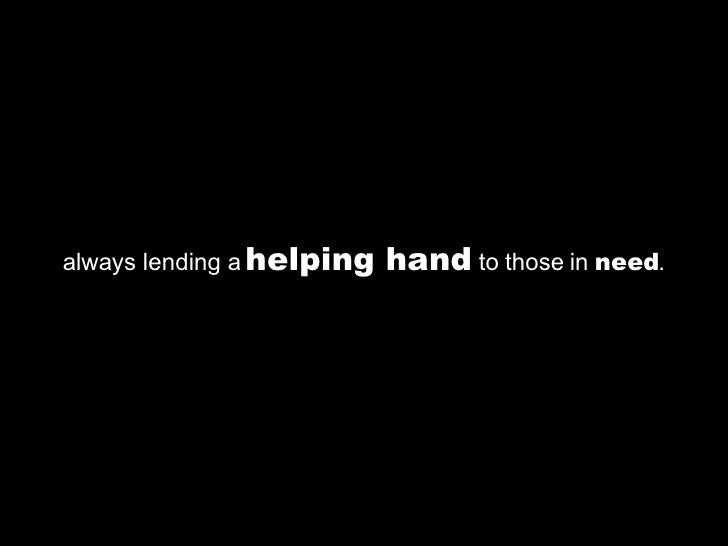 always lending a  helping hand  to those in  need .