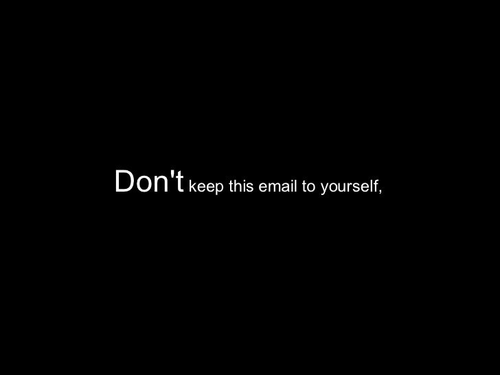 Don't  keep this email to yourself,