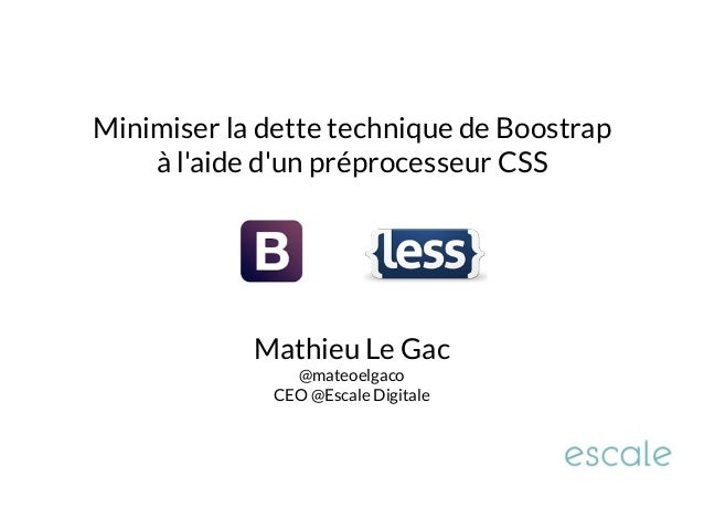 Minimiser la dette technique de Boostrap  à l'aide d'un préprocesseur CSS  Mathieu Le Gac  @mateoelgaco  CEO @Escale Digit...