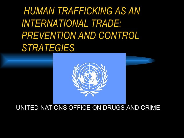 HUMAN TRAFFICKING AS AN   INTERNATIONAL TRADE:  PREVENTION AND CONTROL STRATEGIES UNITED NATIONS OFFICE ON DRUGS AND CRIME